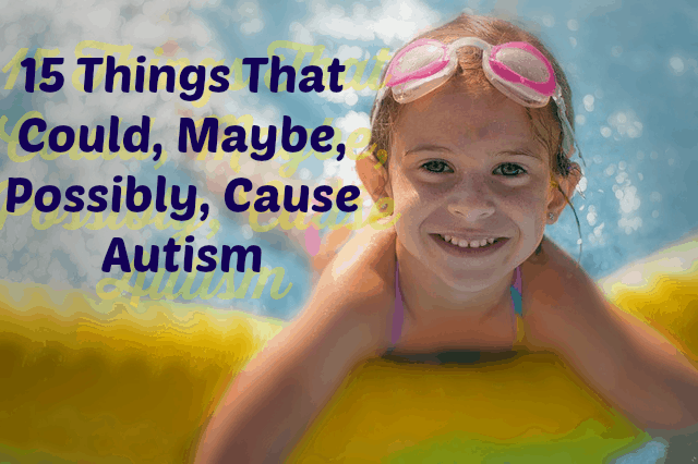 15 Things That Could, Maybe, Possibly, Cause Autism