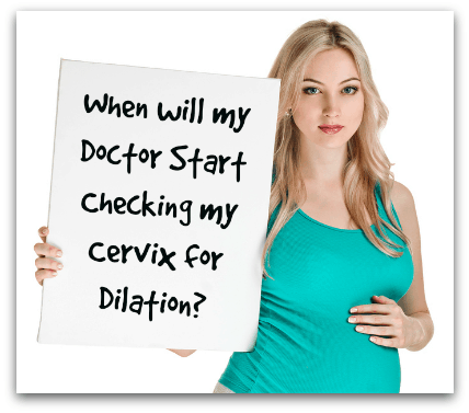 When will my Doctor Start Checking my Cervix for Dilation?