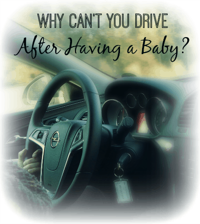 Why Can't You Drive After Having a Baby?